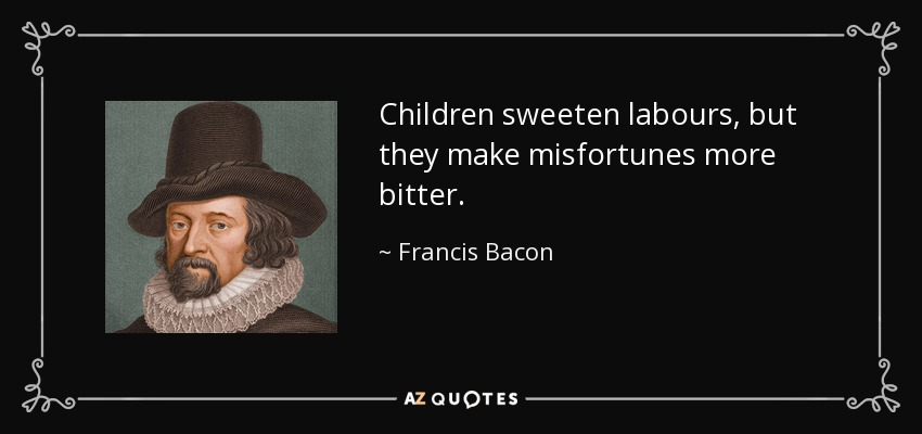 Children sweeten labours, but they make misfortunes more bitter. - Francis Bacon