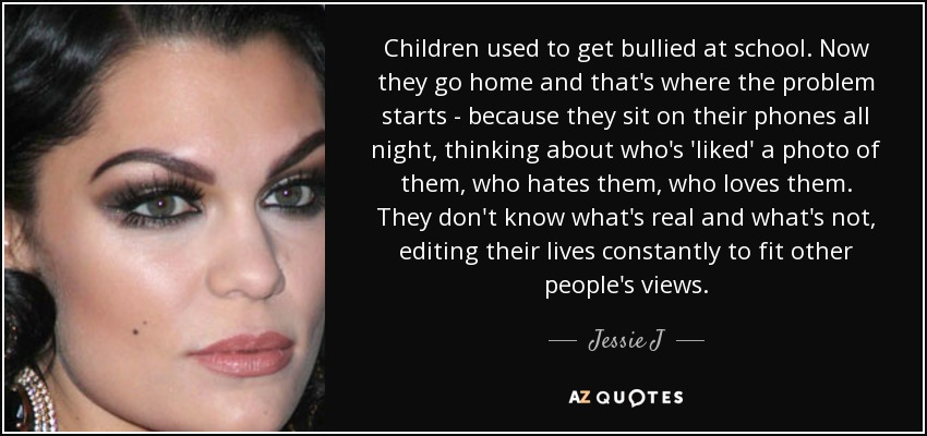 Children used to get bullied at school. Now they go home and that's where the problem starts - because they sit on their phones all night, thinking about who's 'liked' a photo of them, who hates them, who loves them. They don't know what's real and what's not, editing their lives constantly to fit other people's views. - Jessie J