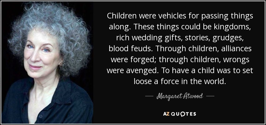 Children were vehicles for passing things along. These things could be kingdoms, rich wedding gifts, stories, grudges, blood feuds. Through children, alliances were forged; through children, wrongs were avenged. To have a child was to set loose a force in the world. - Margaret Atwood