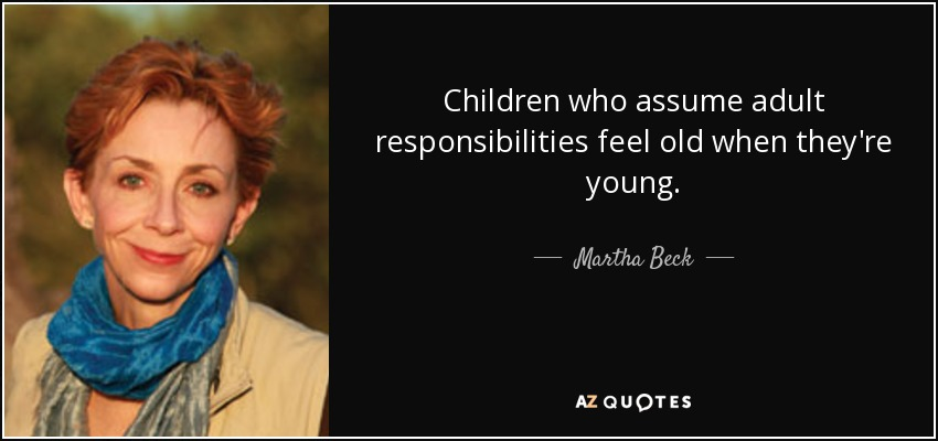 Children who assume adult responsibilities feel old when they're young. - Martha Beck