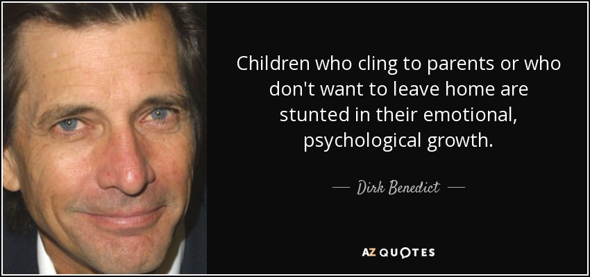 Children who cling to parents or who don't want to leave home are stunted in their emotional, psychological growth. - Dirk Benedict