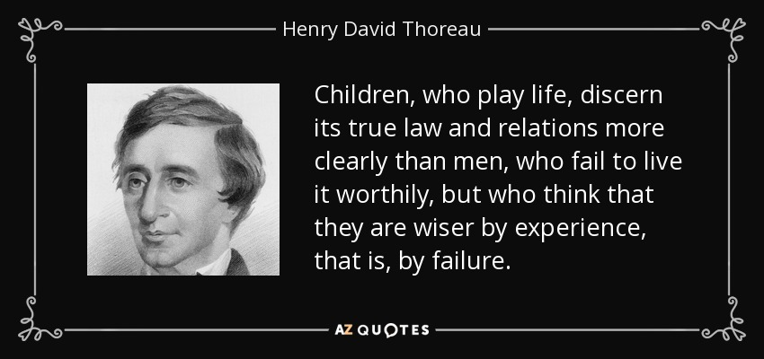 Children, who play life, discern its true law and relations more clearly than men, who fail to live it worthily, but who think that they are wiser by experience, that is, by failure. - Henry David Thoreau