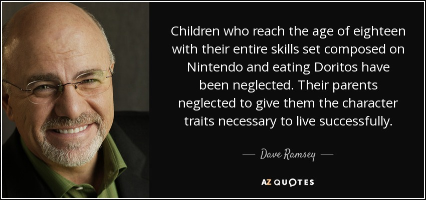 Children who reach the age of eighteen with their entire skills set composed on Nintendo and eating Doritos have been neglected. Their parents neglected to give them the character traits necessary to live successfully. - Dave Ramsey