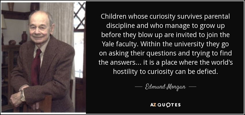 Children whose curiosity survives parental discipline and who manage to grow up before they blow up are invited to join the Yale faculty. Within the university they go on asking their questions and trying to find the answers ... it is a place where the world's hostility to curiosity can be defied. - Edmund Morgan