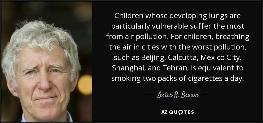 Children whose developing lungs are particularly vulnerable suffer the most from air pollution. For children, breathing the air in cities with the worst pollution, such as Beijing, Calcutta, Mexico City, Shanghai, and Tehran, is equivalent to smoking two packs of cigarettes a day. - Lester R. Brown