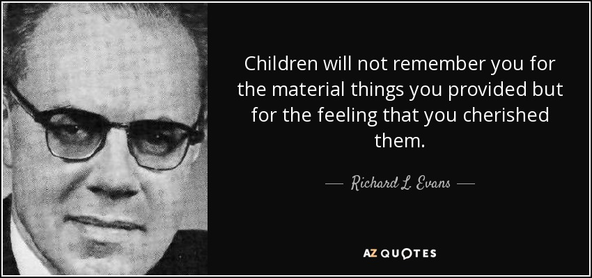Children will not remember you for the material things you provided but for the feeling that you cherished them. - Richard L. Evans