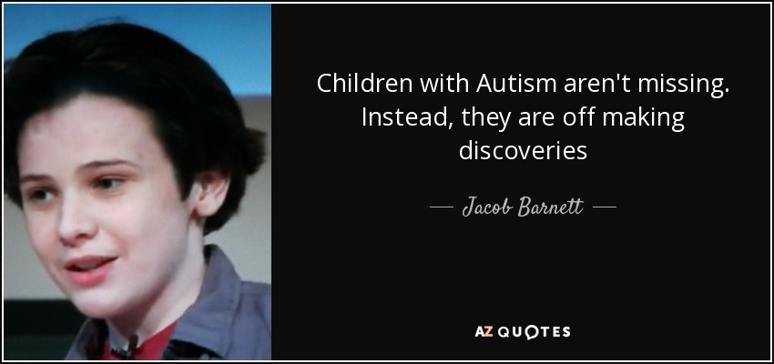 Children with Autism aren't missing. Instead, they are off making discoveries - Jacob Barnett
