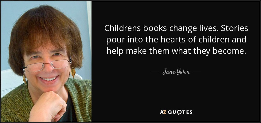 Childrens books change lives. Stories pour into the hearts of children and help make them what they become. - Jane Yolen
