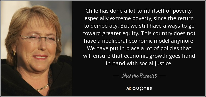 Chile has done a lot to rid itself of poverty, especially extreme poverty, since the return to democracy. But we still have a ways to go toward greater equity. This country does not have a neoliberal economic model anymore. We have put in place a lot of policies that will ensure that economic growth goes hand in hand with social justice. - Michelle Bachelet