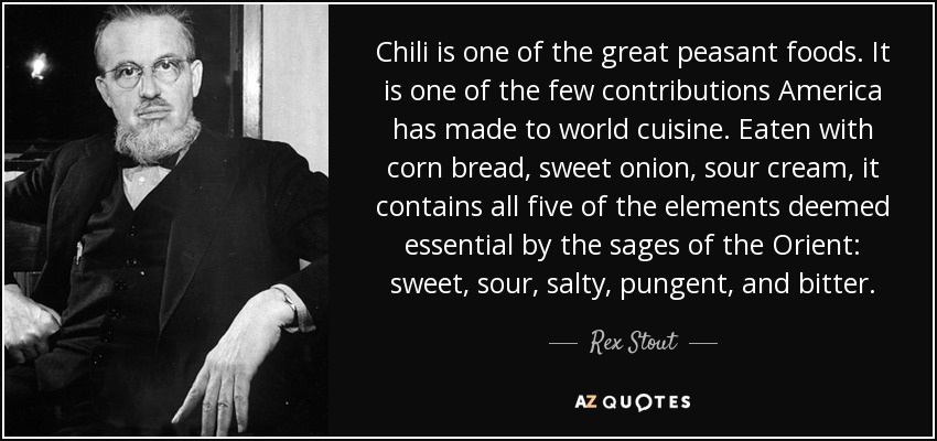 Chili is one of the great peasant foods. It is one of the few contributions America has made to world cuisine. Eaten with corn bread, sweet onion, sour cream, it contains all five of the elements deemed essential by the sages of the Orient: sweet, sour, salty, pungent, and bitter. - Rex Stout