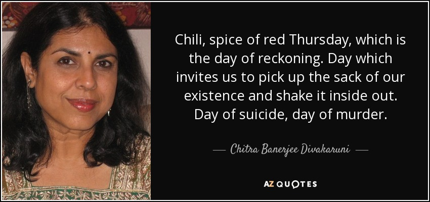 Chili, spice of red Thursday, which is the day of reckoning. Day which invites us to pick up the sack of our existence and shake it inside out. Day of suicide, day of murder. - Chitra Banerjee Divakaruni