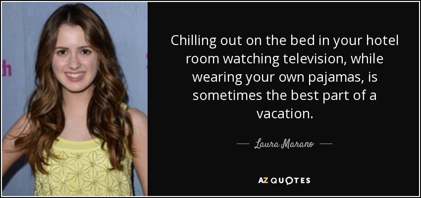 Chilling out on the bed in your hotel room watching television, while wearing your own pajamas, is sometimes the best part of a vacation. - Laura Marano