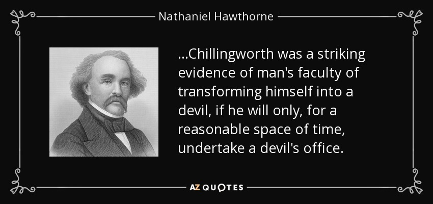 ...Chillingworth was a striking evidence of man's faculty of transforming himself into a devil, if he will only, for a reasonable space of time, undertake a devil's office. - Nathaniel Hawthorne