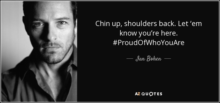 Chin up, shoulders back. Let 'em know you're here. #ProudOfWhoYouAre - Ian Bohen