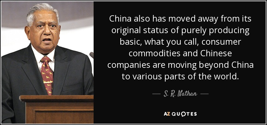 China also has moved away from its original status of purely producing basic, what you call, consumer commodities and Chinese companies are moving beyond China to various parts of the world. - S. R. Nathan