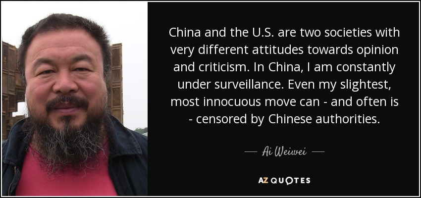 China and the U.S. are two societies with very different attitudes towards opinion and criticism. In China, I am constantly under surveillance. Even my slightest, most innocuous move can - and often is - censored by Chinese authorities. - Ai Weiwei