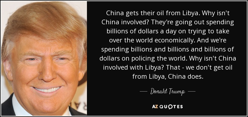 China gets their oil from Libya. Why isn't China involved? They're going out spending billions of dollars a day on trying to take over the world economically. And we're spending billions and billions and billions of dollars on policing the world. Why isn't China involved with Libya? That - we don't get oil from Libya, China does. - Donald Trump
