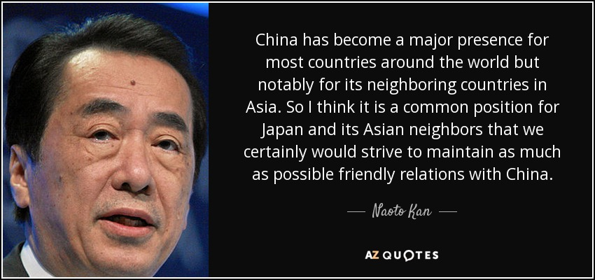China has become a major presence for most countries around the world but notably for its neighboring countries in Asia. So I think it is a common position for Japan and its Asian neighbors that we certainly would strive to maintain as much as possible friendly relations with China. - Naoto Kan