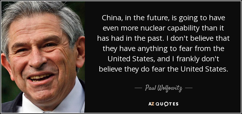 China, in the future, is going to have even more nuclear capability than it has had in the past. I don't believe that they have anything to fear from the United States, and I frankly don't believe they do fear the United States. - Paul Wolfowitz