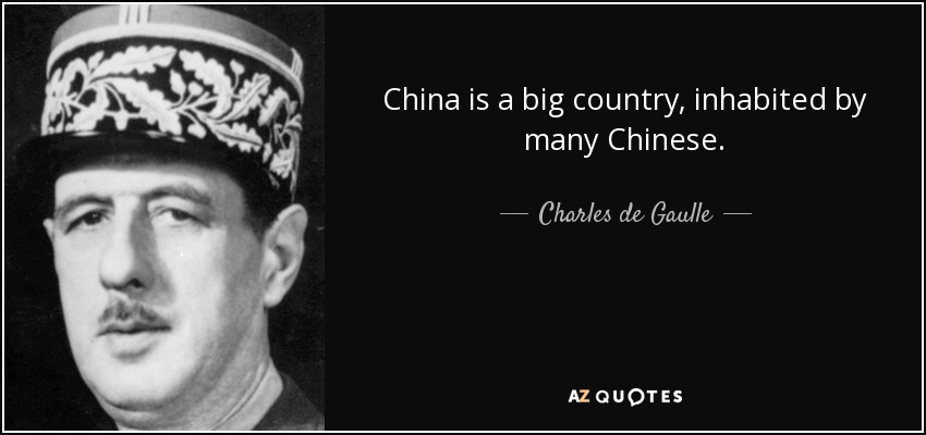 China is a big country, inhabited by many Chinese. - Charles de Gaulle