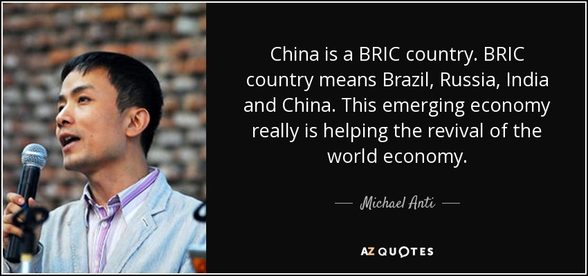 China is a BRIC country. BRIC country means Brazil, Russia, India and China. This emerging economy really is helping the revival of the world economy. - Michael Anti
