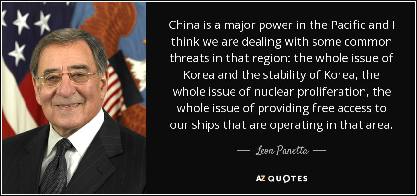 China is a major power in the Pacific and I think we are dealing with some common threats in that region: the whole issue of Korea and the stability of Korea, the whole issue of nuclear proliferation, the whole issue of providing free access to our ships that are operating in that area. - Leon Panetta