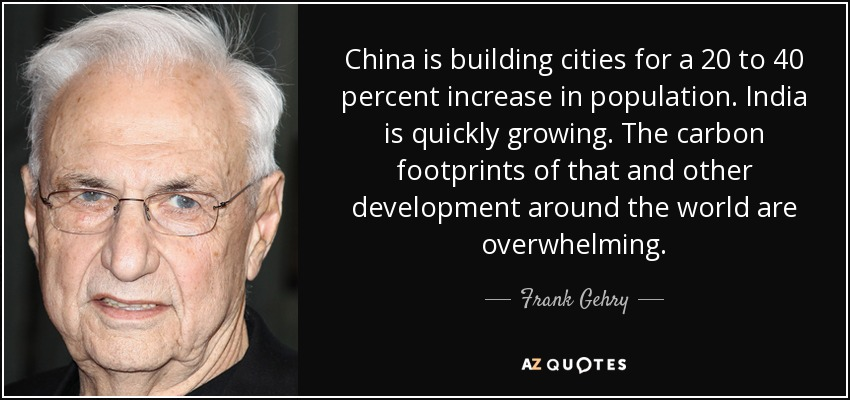 China is building cities for a 20 to 40 percent increase in population. India is quickly growing. The carbon footprints of that and other development around the world are overwhelming. - Frank Gehry