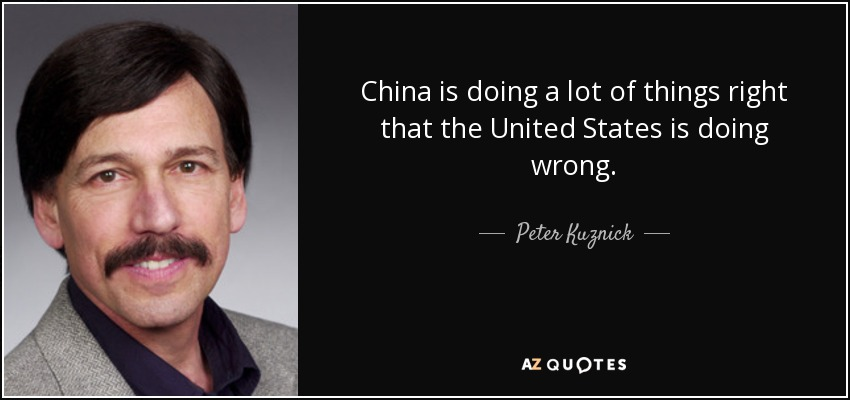 China is doing a lot of things right that the United States is doing wrong. - Peter Kuznick