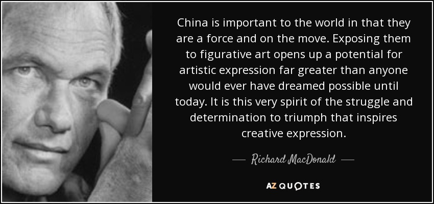 China is important to the world in that they are a force and on the move. Exposing them to figurative art opens up a potential for artistic expression far greater than anyone would ever have dreamed possible until today. It is this very spirit of the struggle and determination to triumph that inspires creative expression. - Richard MacDonald