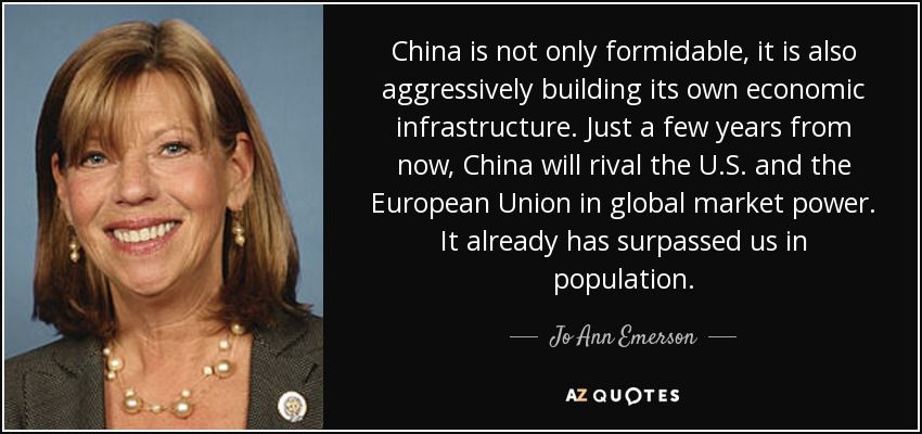 China is not only formidable, it is also aggressively building its own economic infrastructure. Just a few years from now, China will rival the U.S. and the European Union in global market power. It already has surpassed us in population. - Jo Ann Emerson