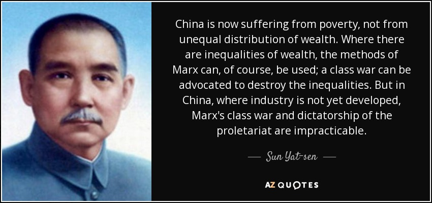China is now suffering from poverty, not from unequal distribution of wealth. Where there are inequalities of wealth, the methods of Marx can, of course, be used; a class war can be advocated to destroy the inequalities. But in China, where industry is not yet developed, Marx's class war and dictatorship of the proletariat are impracticable. - Sun Yat-sen
