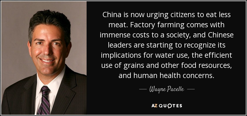 China is now urging citizens to eat less meat. Factory farming comes with immense costs to a society, and Chinese leaders are starting to recognize its implications for water use, the efficient use of grains and other food resources, and human health concerns. - Wayne Pacelle