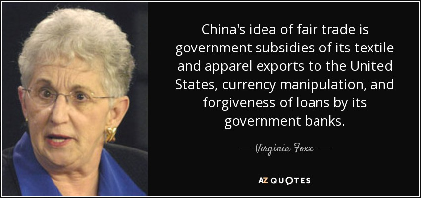China's idea of fair trade is government subsidies of its textile and apparel exports to the United States, currency manipulation, and forgiveness of loans by its government banks. - Virginia Foxx
