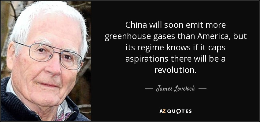 China will soon emit more greenhouse gases than America, but its regime knows if it caps aspirations there will be a revolution. - James Lovelock