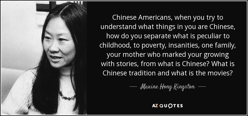 Chinese Americans, when you try to understand what things in you are Chinese, how do you separate what is peculiar to childhood, to poverty, insanities, one family, your mother who marked your growing with stories, from what is Chinese? What is Chinese tradition and what is the movies? - Maxine Hong Kingston