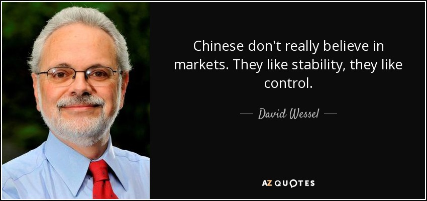 Chinese don't really believe in markets. They like stability, they like control. - David Wessel
