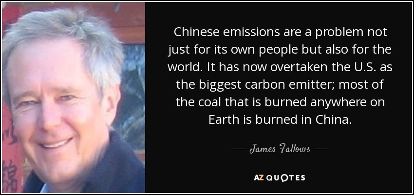 Chinese emissions are a problem not just for its own people but also for the world. It has now overtaken the U.S. as the biggest carbon emitter; most of the coal that is burned anywhere on Earth is burned in China. - James Fallows