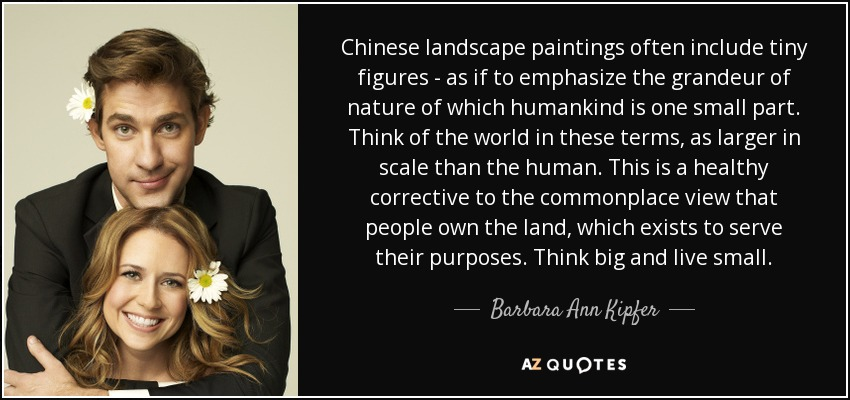 Chinese landscape paintings often include tiny figures - as if to emphasize the grandeur of nature of which humankind is one small part. Think of the world in these terms, as larger in scale than the human. This is a healthy corrective to the commonplace view that people own the land, which exists to serve their purposes. Think big and live small. - Barbara Ann Kipfer