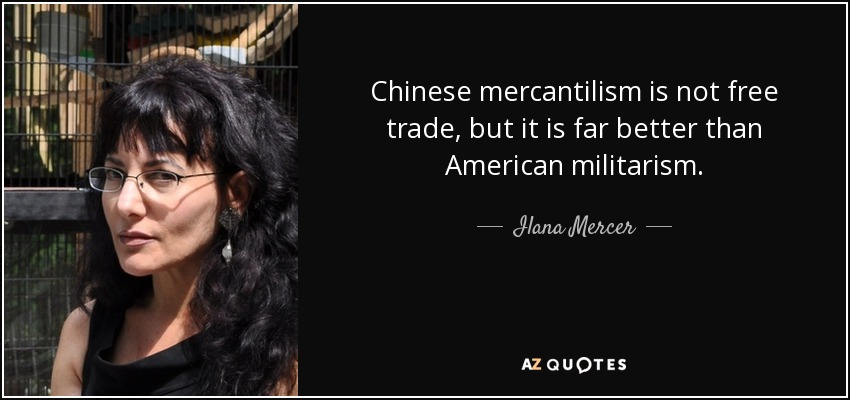 Chinese mercantilism is not free trade, but it is far better than American militarism. - Ilana Mercer