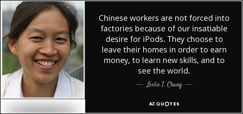 Chinese workers are not forced into factories because of our insatiable desire for iPods. They choose to leave their homes in order to earn money, to learn new skills, and to see the world. - Leslie T. Chang