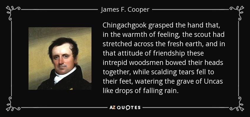 Chingachgook grasped the hand that, in the warmth of feeling, the scout had stretched across the fresh earth, and in that attitude of friendship these intrepid woodsmen bowed their heads together, while scalding tears fell to their feet, watering the grave of Uncas like drops of falling rain. - James F. Cooper