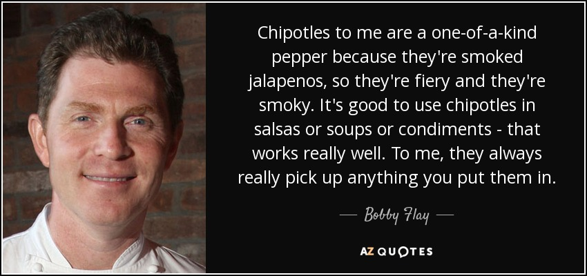 Chipotles to me are a one-of-a-kind pepper because they're smoked jalapenos, so they're fiery and they're smoky. It's good to use chipotles in salsas or soups or condiments - that works really well. To me, they always really pick up anything you put them in. - Bobby Flay