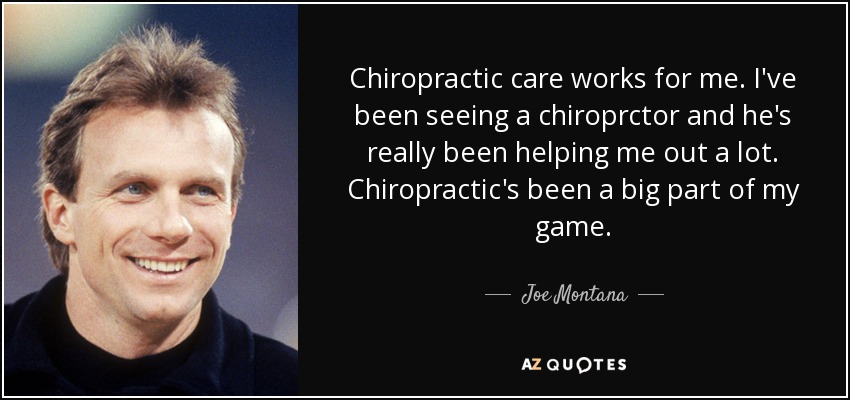 Chiropractic care works for me. I've been seeing a chiroprctor and he's really been helping me out a lot. Chiropractic's been a big part of my game. - Joe Montana