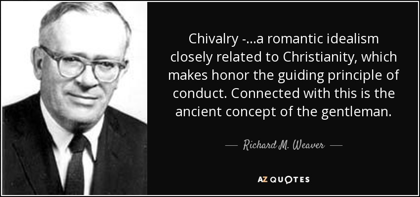 Chivalry - ...a romantic idealism closely related to Christianity, which makes honor the guiding principle of conduct. Connected with this is the ancient concept of the gentleman. - Richard M. Weaver