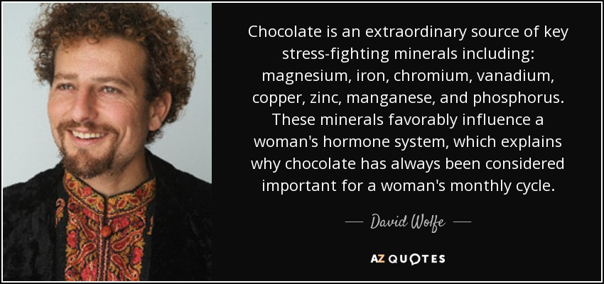 Chocolate is an extraordinary source of key stress-fighting minerals including: magnesium, iron, chromium, vanadium, copper, zinc, manganese, and phosphorus. These minerals favorably influence a woman's hormone system, which explains why chocolate has always been considered important for a woman's monthly cycle. - David Wolfe