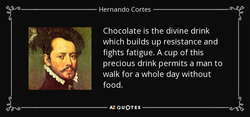 Chocolate is the divine drink which builds up resistance and fights fatigue. A cup of this precious drink permits a man to walk for a whole day without food. - Hernando Cortes