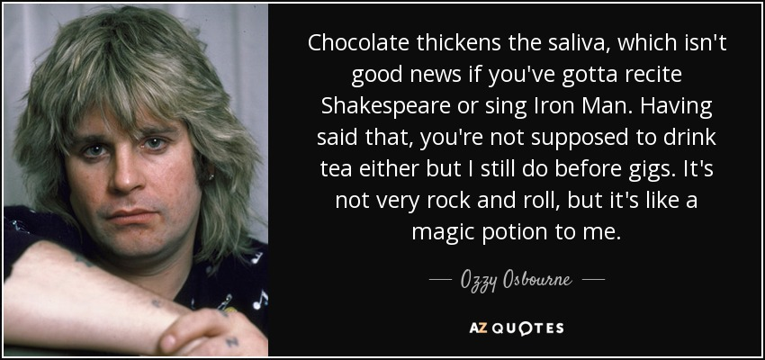 Chocolate thickens the saliva, which isn't good news if you've gotta recite Shakespeare or sing Iron Man. Having said that, you're not supposed to drink tea either but I still do before gigs. It's not very rock and roll, but it's like a magic potion to me. - Ozzy Osbourne