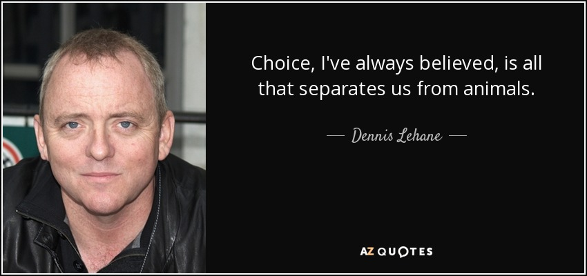 Choice, I've always believed, is all that separates us from animals. - Dennis Lehane