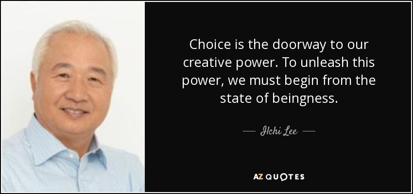 Choice is the doorway to our creative power. To unleash this power, we must begin from the state of beingness. - Ilchi Lee