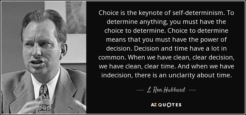 Choice is the keynote of self-determinism. To determine anything, you must have the choice to determine. Choice to determine means that you must have the power of decision. Decision and time have a lot in common. When we have clean, clear decision, we have clean, clear time. And when we have indecision, there is an unclarity about time. - L. Ron Hubbard
